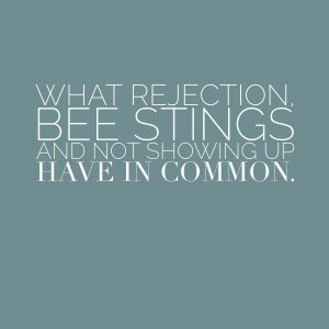 What Rejection, Bee Stings, and Not Showing Up Have In Common